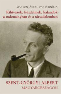 Marton János, Papp Kornélia: Kihívások, küzdelmek, kalandok a tudományban és a társadalomban - Szent-Györgyi Albert Magyarországon
