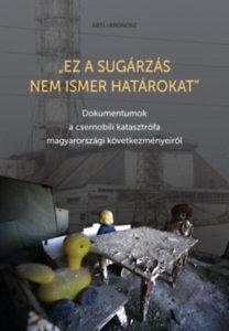 Ez a sugárzás nem ismer határokat - Dokumentumok a csernobili katasztrófa magyarországi következményeiről
