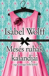 Isabel Wolff: Mesés ruhák kalandjai - Egy vintage bolt körül