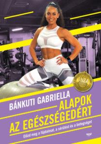 Bánkuti Gabriella: Alapok az egészségedért - Előzd meg a fájdalmat, a sérülést és a betegséget