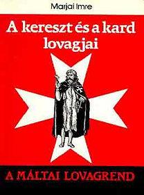 Marjai Imre: A kereszt és a kard lovagjai (A Máltai lovagrend)