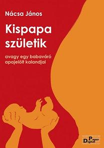 Nacsa János: Kispapa születik, avagy egy babaváró apajelölt kalandjai