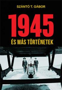 Szántó T. Gábor: 1945 - és más történetek