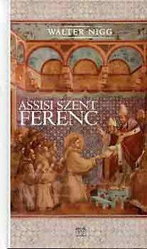 Walter Nigg: Assisi Szent Ferenc (aki a szívével gondolkozott) - AKI A SZÍVÉVEL GONDOLKOZOTT