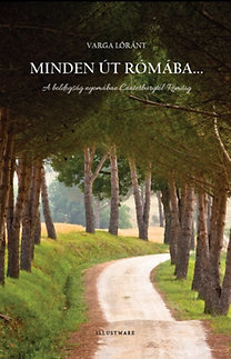 Varga Lóránt: Minden út Rómába.. - A boldogság nyomában Canterburytől Rómáig