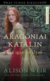 Alison Weir: Aragóniai Katalin - Az igazi királynő (Hat Tudor királynő 1.)