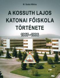 M. Szabó Miklós: A Kossuth Lajos Katonai Főiskola története 1967-1996