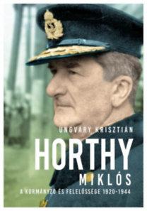 Ungváry Krisztián: Horthy Miklós - A kormányzó és felelőssége 1920-1945