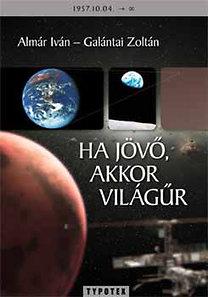 Galántai Zoltán; Almár Iván: Ha jövő, akkor világűr - Gondolatok az emberiség jövőjéről, világűrről, kozmikus hatásokról és kapcsolatokról