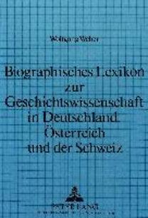 Weber, Wolfgang: Biographisches Lexikon zur Geschichtswissenschaft in Deutschland, Österreich und der Schweiz - Die Lehrstuhlinhaber für Geschichte von den Anfängen des Faches bis 1970