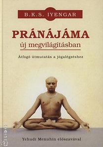 B. K. S. Iyengar: Pránájáma új megvilágításban - Átfogó útmutatás a jógalégzéshez - Átfogó útmutatás a jógalégzéshez